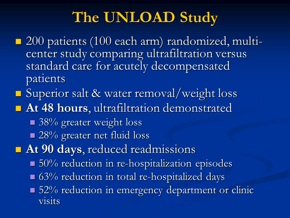 The UNLOAD Study 200 patients (100 each arm) randomized, multi- center study comparing ultrafiltration versus standard care for acutely decompensated patients 200 patients (100 each arm) randomized, multi- center study comparing ultrafiltration versus standard care for acutely decompensated patients Superior salt & water removal/weight loss Superior salt & water removal/weight loss At 48 hours, ultrafiltration demonstrated At 48 hours, ultrafiltration demonstrated 38% greater weight loss 38% greater weight loss 28% greater net fluid loss 28% greater net fluid loss At 90 days, reduced readmissions At 90 days, reduced readmissions 50% reduction in re-hospitalization episodes 50% reduction in re-hospitalization episodes 63% reduction in total re-hospitalized days 63% reduction in total re-hospitalized days 52% reduction in emergency department or clinic visits 52% reduction in emergency department or clinic visits