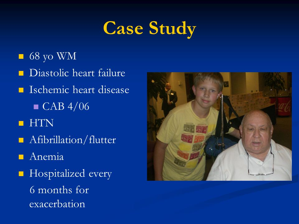 Case Study 68 yo WM Diastolic heart failure Ischemic heart disease CAB 4/06 HTN Afibrillation/flutter Anemia Hospitalized every 6 months for exacerbation
