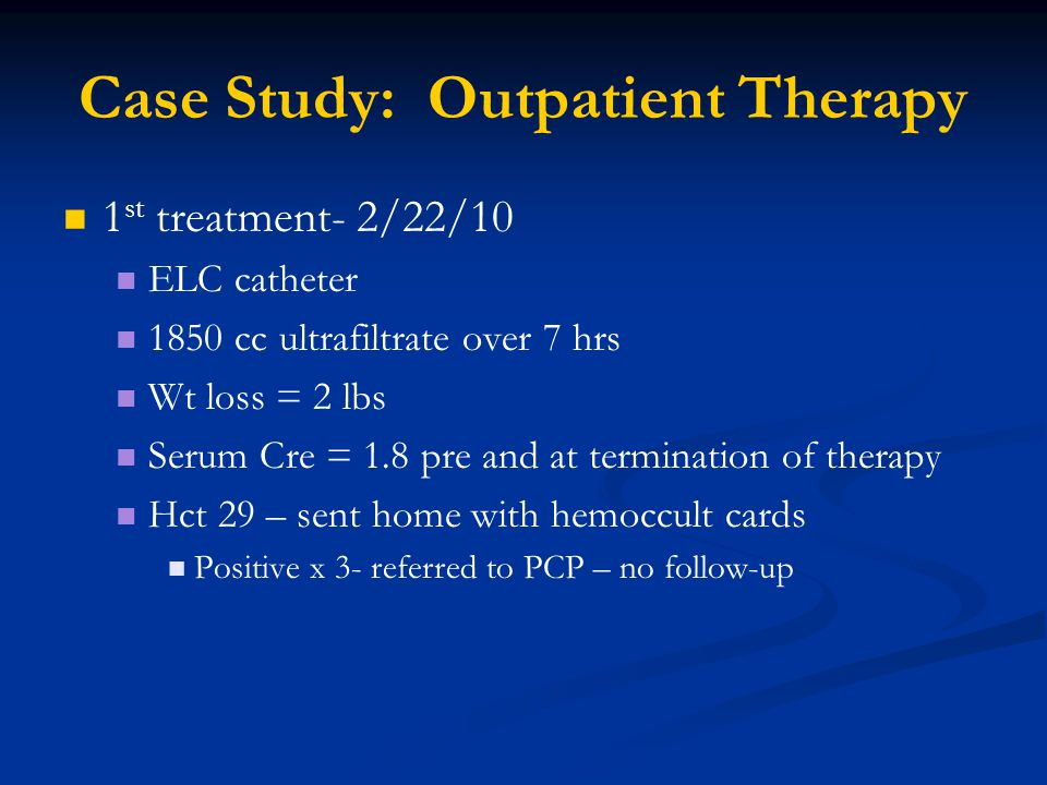 Case Study: Outpatient Therapy 1 st treatment- 2/22/10 ELC catheter 1850 cc ultrafiltrate over 7 hrs Wt loss = 2 lbs Serum Cre = 1.8 pre and at termination of therapy Hct 29 – sent home with hemoccult cards Positive x 3- referred to PCP – no follow-up