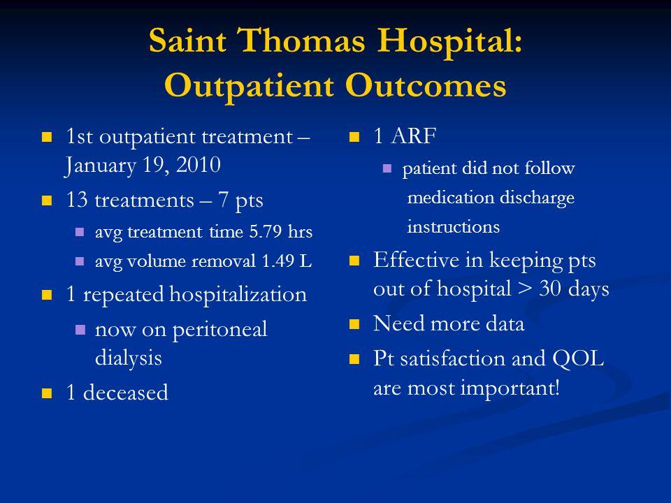 Saint Thomas Hospital: Outpatient Outcomes 1st outpatient treatment – January 19, 2010 13 treatments – 7 pts avg treatment time 5.79 hrs avg volume removal 1.49 L 1 repeated hospitalization now on peritoneal dialysis 1 deceased 1 ARF patient did not follow medication discharge instructions Effective in keeping pts out of hospital > 30 days Need more data Pt satisfaction and QOL are most important!