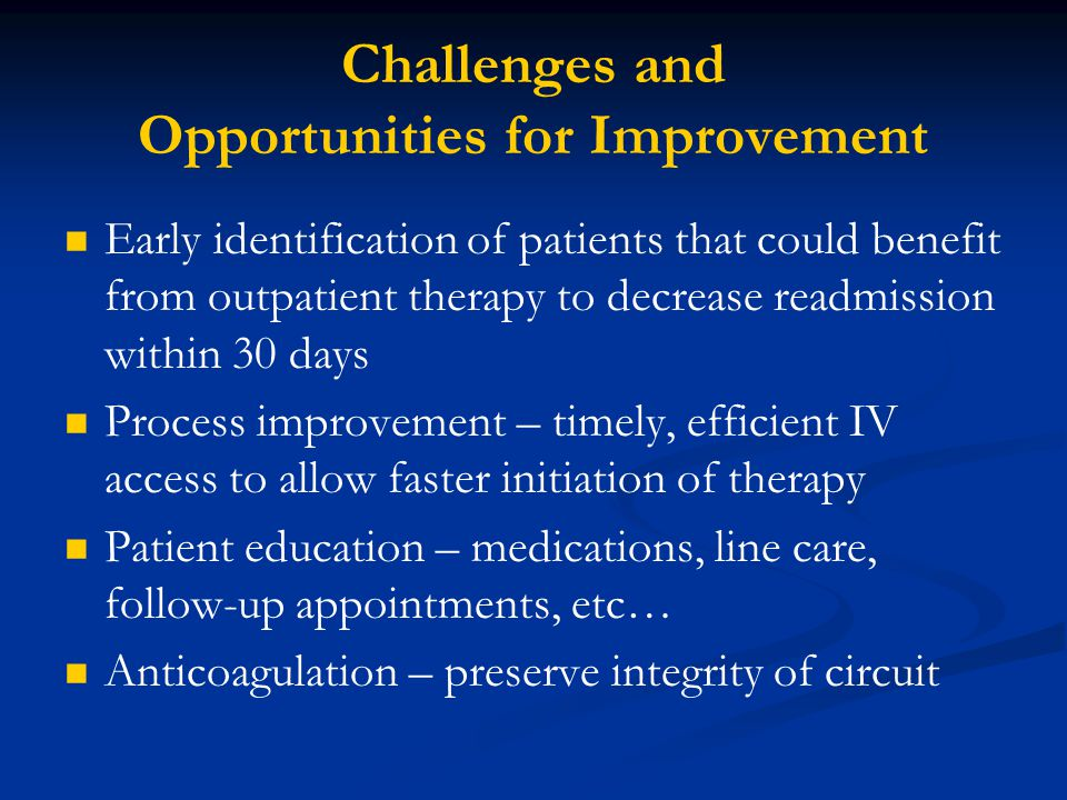 Challenges and Opportunities for Improvement Early identification of patients that could benefit from outpatient therapy to decrease readmission within 30 days Process improvement – timely, efficient IV access to allow faster initiation of therapy Patient education – medications, line care, follow-up appointments, etc… Anticoagulation – preserve integrity of circuit