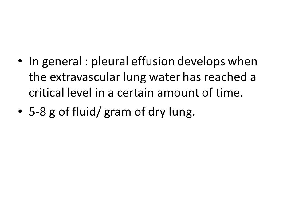 In general : pleural effusion develops when the extravascular lung water has reached a critical level in a certain amount of time. 5-8 g of fluid/ gra