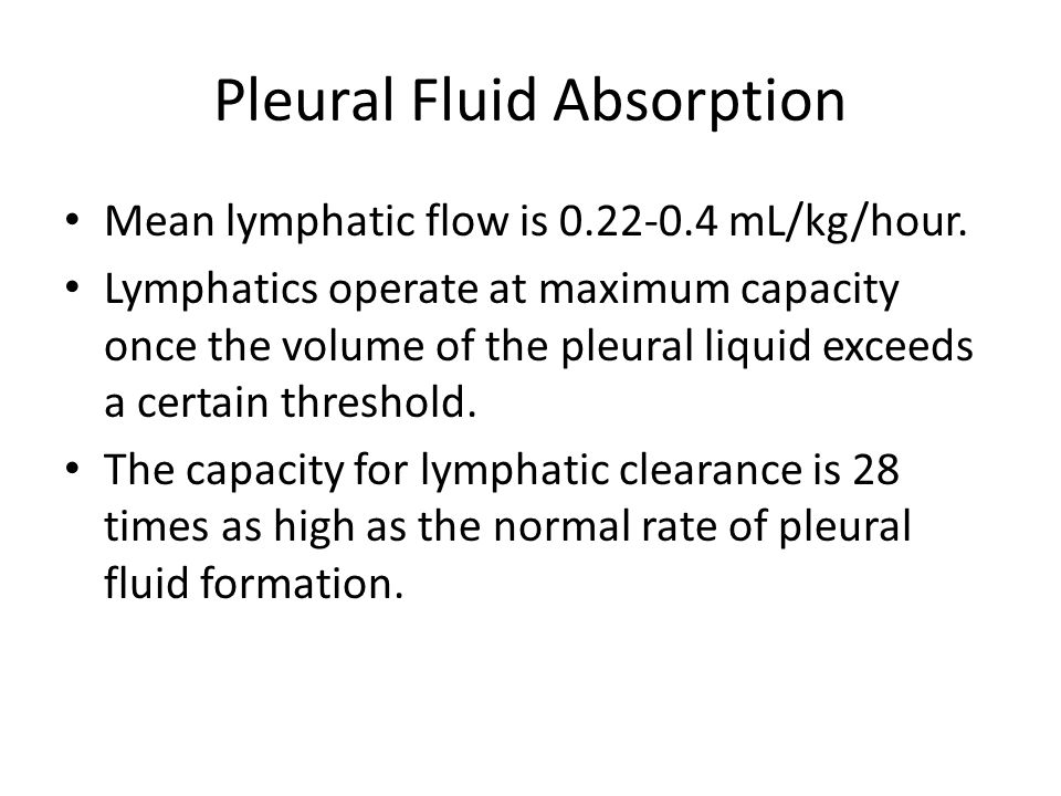 Pleural Fluid Absorption Mean lymphatic flow is 0.22-0.4 mL/kg/hour. Lymphatics operate at maximum capacity once the volume of the pleural liquid exce