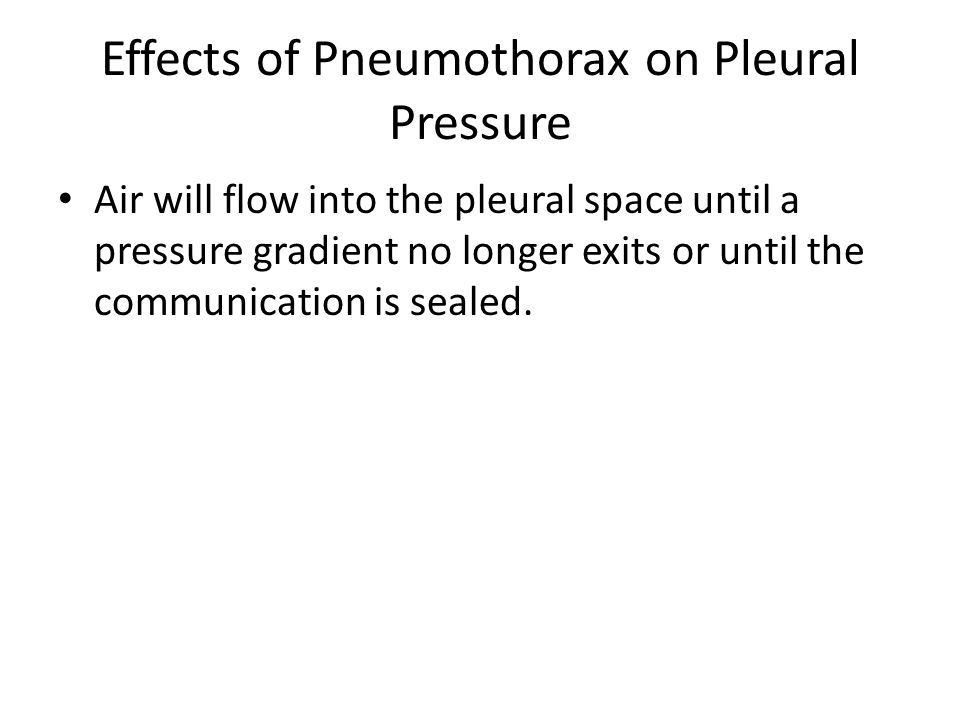 Effects of Pneumothorax on Pleural Pressure Air will flow into the pleural space until a pressure gradient no longer exits or until the communication