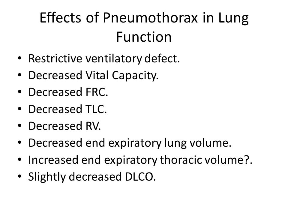 Effects of Pneumothorax in Lung Function Restrictive ventilatory defect. Decreased Vital Capacity. Decreased FRC. Decreased TLC. Decreased RV. Decreas