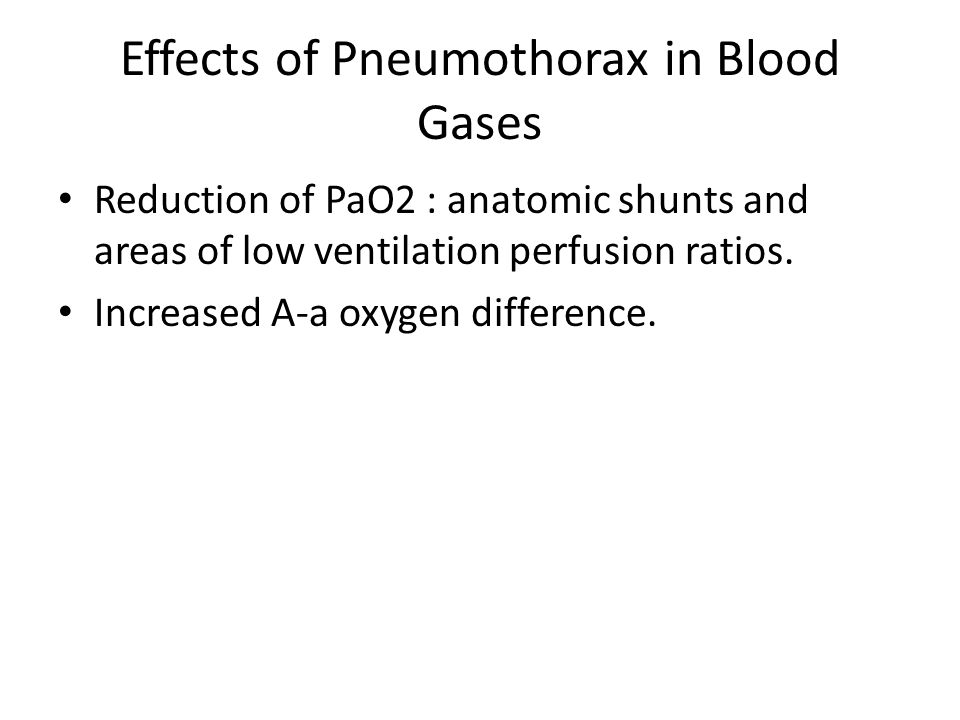 Effects of Pneumothorax in Blood Gases Reduction of PaO2 : anatomic shunts and areas of low ventilation perfusion ratios. Increased A-a oxygen differe
