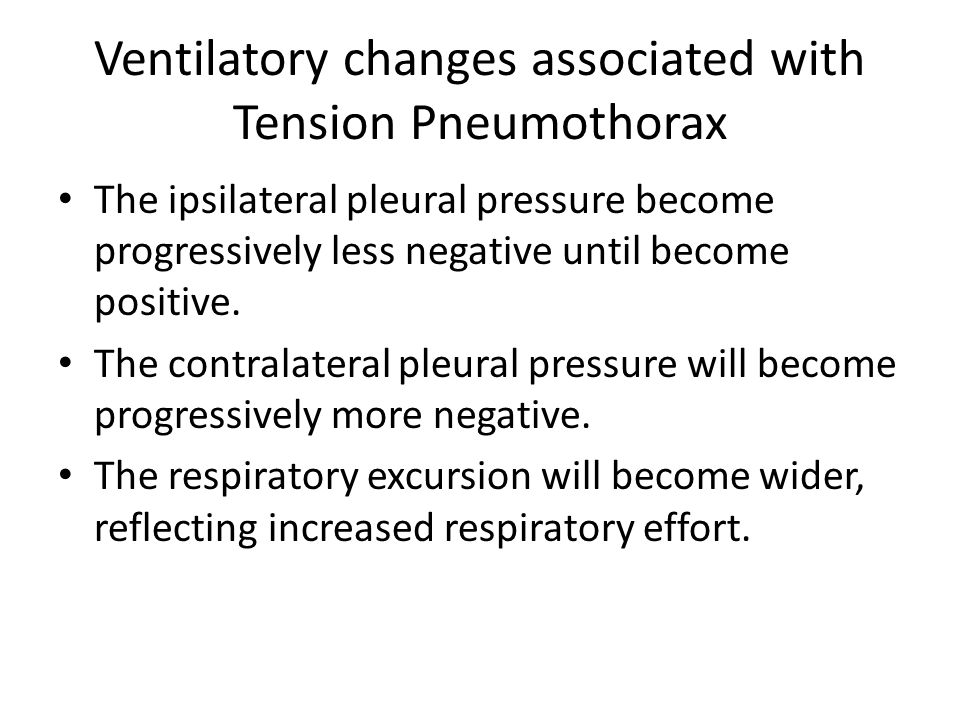 Ventilatory changes associated with Tension Pneumothorax The ipsilateral pleural pressure become progressively less negative until become positive. Th