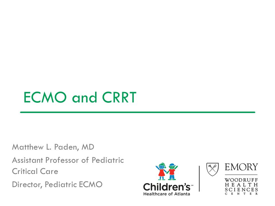 ECMO and CRRT Matthew L. Paden, MD Assistant Professor of Pediatric Critical Care Director, Pediatric ECMO