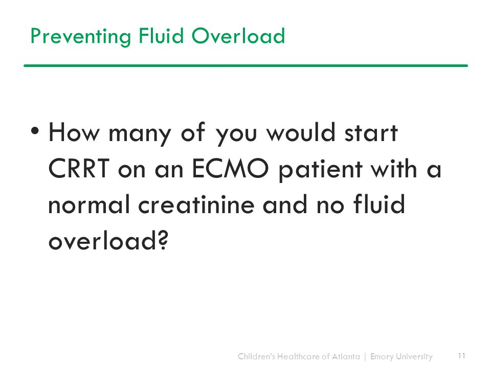 Children's Healthcare of Atlanta | Emory University Preventing Fluid Overload How many of you would start CRRT on an ECMO patient with a normal creati