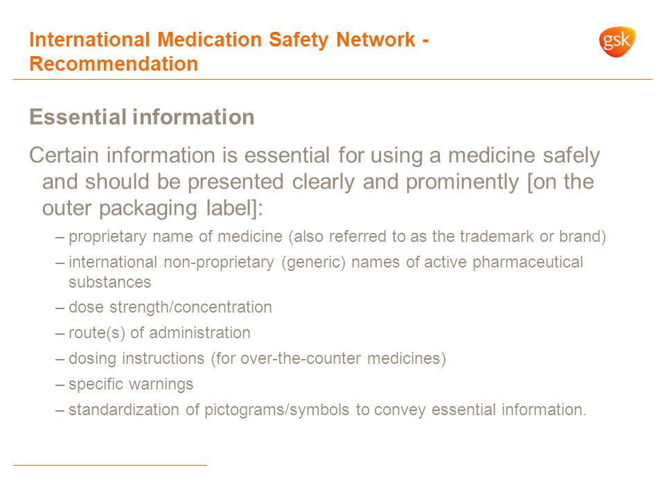 International Medication Safety Network - Recommendation Essential information Certain information is essential for using a medicine safely and should be presented clearly and prominently [on the outer packaging label]: –proprietary name of medicine (also referred to as the trademark or brand) –international non-proprietary (generic) names of active pharmaceutical substances –dose strength/concentration –route(s) of administration –dosing instructions (for over-the-counter medicines) –specific warnings –standardization of pictograms/symbols to convey essential information.