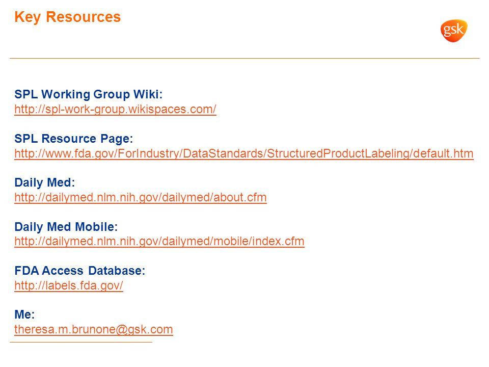 Key Resources SPL Working Group Wiki: http://spl-work-group.wikispaces.com/ SPL Resource Page: http://www.fda.gov/ForIndustry/DataStandards/StructuredProductLabeling/default.htm Daily Med: http://dailymed.nlm.nih.gov/dailymed/about.cfm Daily Med Mobile: http://dailymed.nlm.nih.gov/dailymed/mobile/index.cfm FDA Access Database: http://labels.fda.gov/ Me: theresa.m.brunone@gsk.com