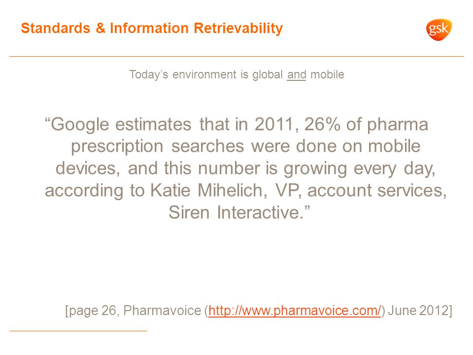 Today's environment is global and mobile Google estimates that in 2011, 26% of pharma prescription searches were done on mobile devices, and this number is growing every day, according to Katie Mihelich, VP, account services, Siren Interactive. [page 26, Pharmavoice (http://www.pharmavoice.com/) June 2012]http://www.pharmavoice.com/ Standards & Information Retrievability