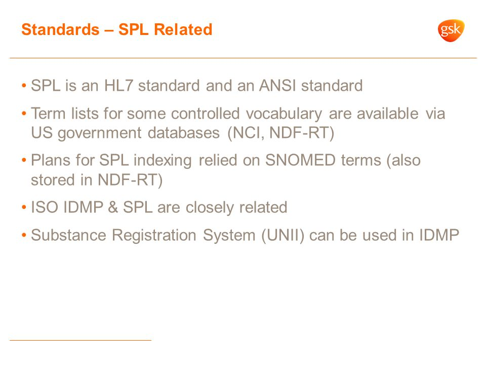 SPL is an HL7 standard and an ANSI standard Term lists for some controlled vocabulary are available via US government databases (NCI, NDF-RT) Plans for SPL indexing relied on SNOMED terms (also stored in NDF-RT) ISO IDMP & SPL are closely related Substance Registration System (UNII) can be used in IDMP Standards – SPL Related