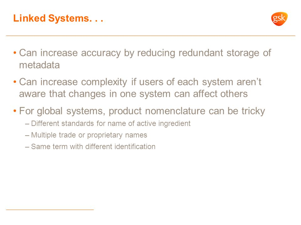 Can increase accuracy by reducing redundant storage of metadata Can increase complexity if users of each system aren't aware that changes in one system can affect others For global systems, product nomenclature can be tricky –Different standards for name of active ingredient –Multiple trade or proprietary names –Same term with different identification Linked Systems...