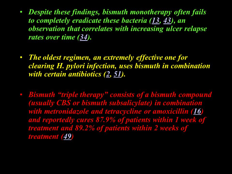Despite these findings, bismuth monotherapy often fails to completely eradicate these bacteria (13, 43), an observation that correlates with increasing ulcer relapse rates over time (34).134334 The oldest regimen, an extremely effective one for clearing H.