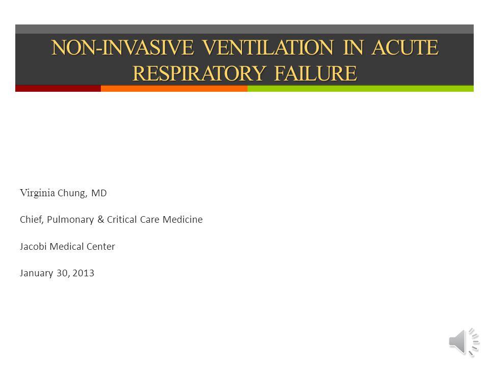 NON-INVASIVE VENTILATION IN ACUTE RESPIRATORY FAILURE Virginia Chung, MD Chief, Pulmonary & Critical Care Medicine Jacobi Medical Center January 30, 2013