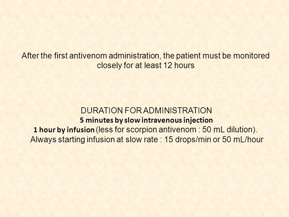 DURATION FOR ADMINISTRATION 5 minutes by slow intravenous injection 1 hour by infusion (less for scorpion antivenom : 50 mL dilution).