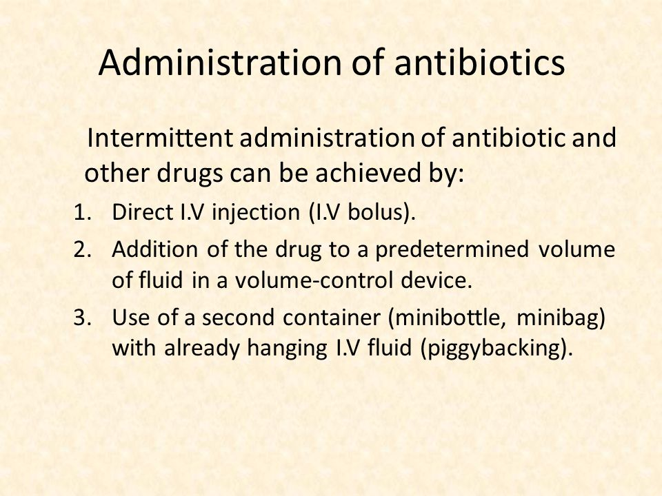 Administration of antibiotics Intermittent administration of antibiotic and other drugs can be achieved by: 1.Direct I.V injection (I.V bolus).