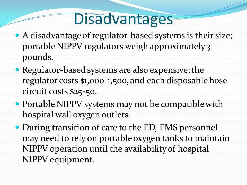 Disadvantages A disadvantage of regulator-based systems is their size; portable NIPPV regulators weigh approximately 3 pounds. Regulator-based systems