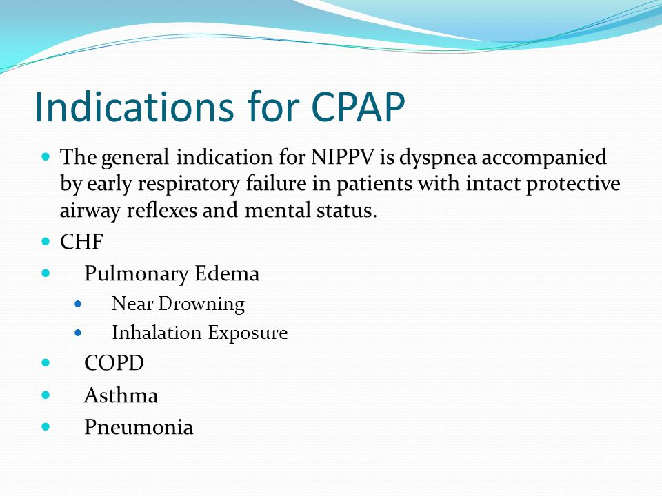 Indications for CPAP The general indication for NIPPV is dyspnea accompanied by early respiratory failure in patients with intact protective airway re