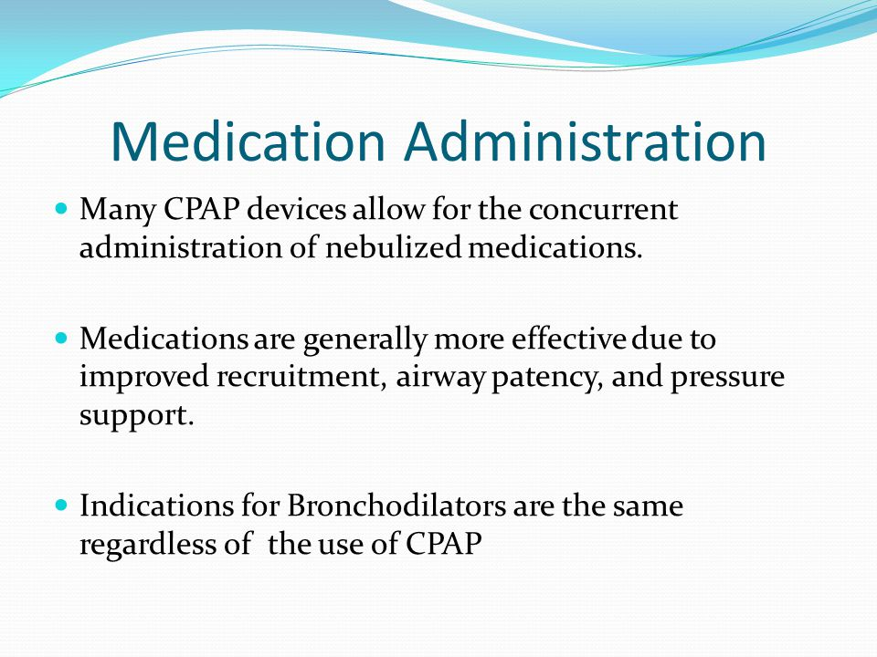 Medication Administration Many CPAP devices allow for the concurrent administration of nebulized medications. Medications are generally more effective