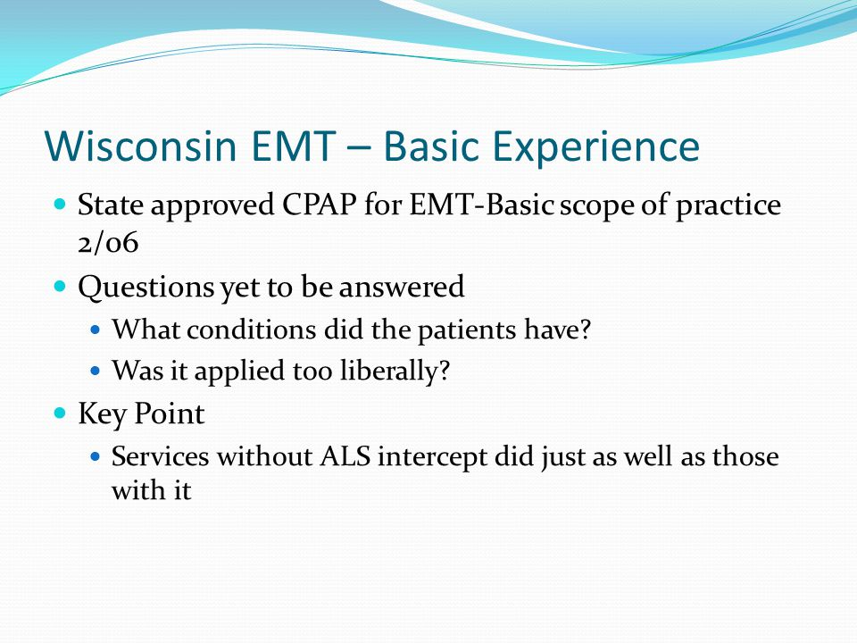 Wisconsin EMT – Basic Experience State approved CPAP for EMT-Basic scope of practice 2/06 Questions yet to be answered What conditions did the patient