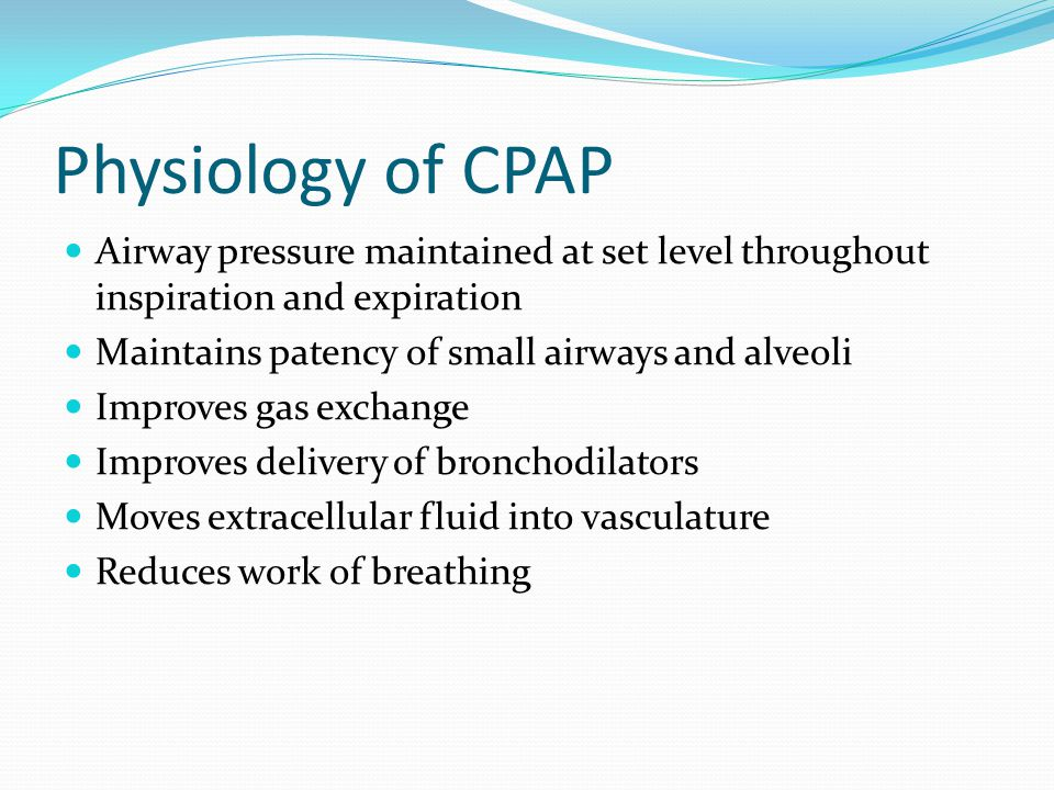 Physiology of CPAP Airway pressure maintained at set level throughout inspiration and expiration Maintains patency of small airways and alveoli Improv