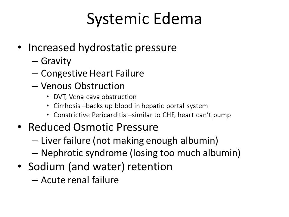 Systemic Edema Increased hydrostatic pressure – Gravity – Congestive Heart Failure – Venous Obstruction DVT, Vena cava obstruction Cirrhosis –backs up blood in hepatic portal system Constrictive Pericarditis –similar to CHF, heart can't pump Reduced Osmotic Pressure – Liver failure (not making enough albumin) – Nephrotic syndrome (losing too much albumin) Sodium (and water) retention – Acute renal failure