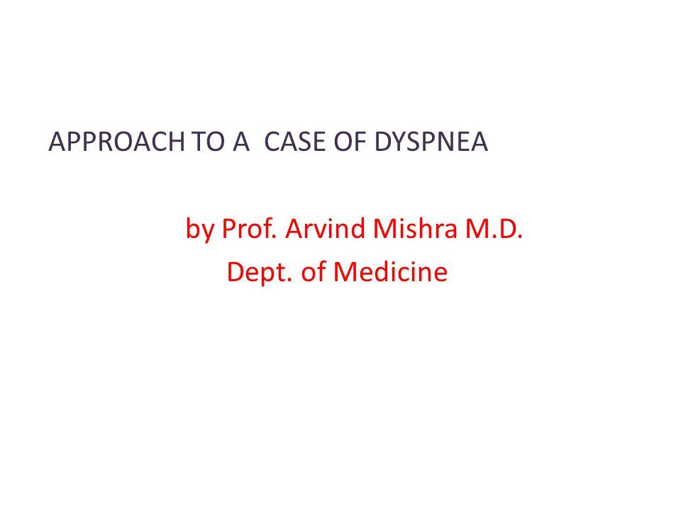 APPROACH TO A CASE OF DYSPNEA by Prof. Arvind Mishra M.D. Dept. of Medicine
