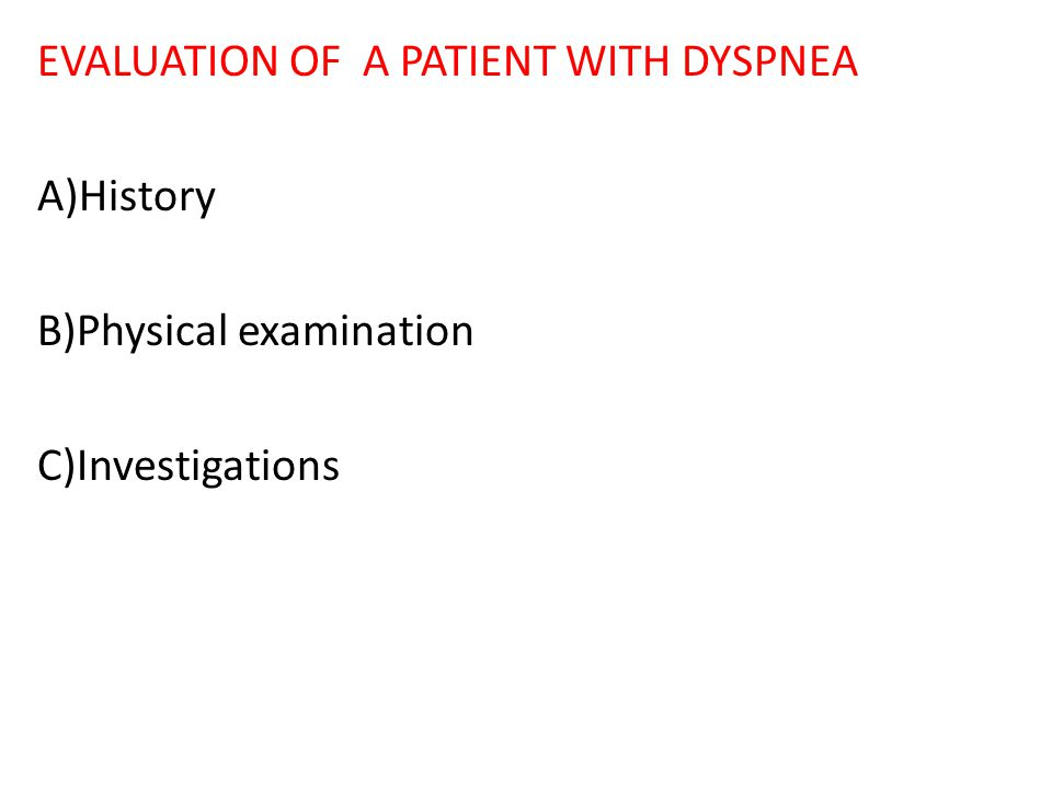 EVALUATION OF A PATIENT WITH DYSPNEA A)History B)Physical examination C)Investigations