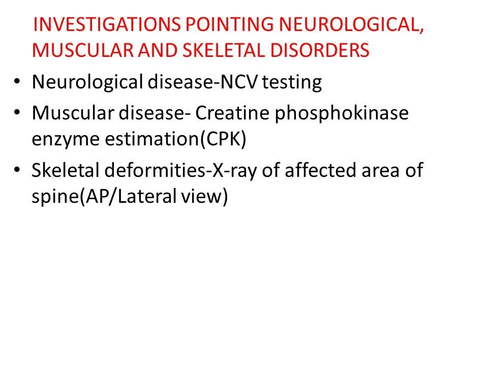 INVESTIGATIONS POINTING NEUROLOGICAL, MUSCULAR AND SKELETAL DISORDERS Neurological disease-NCV testing Muscular disease- Creatine phosphokinase enzyme estimation(CPK) Skeletal deformities-X-ray of affected area of spine(AP/Lateral view)