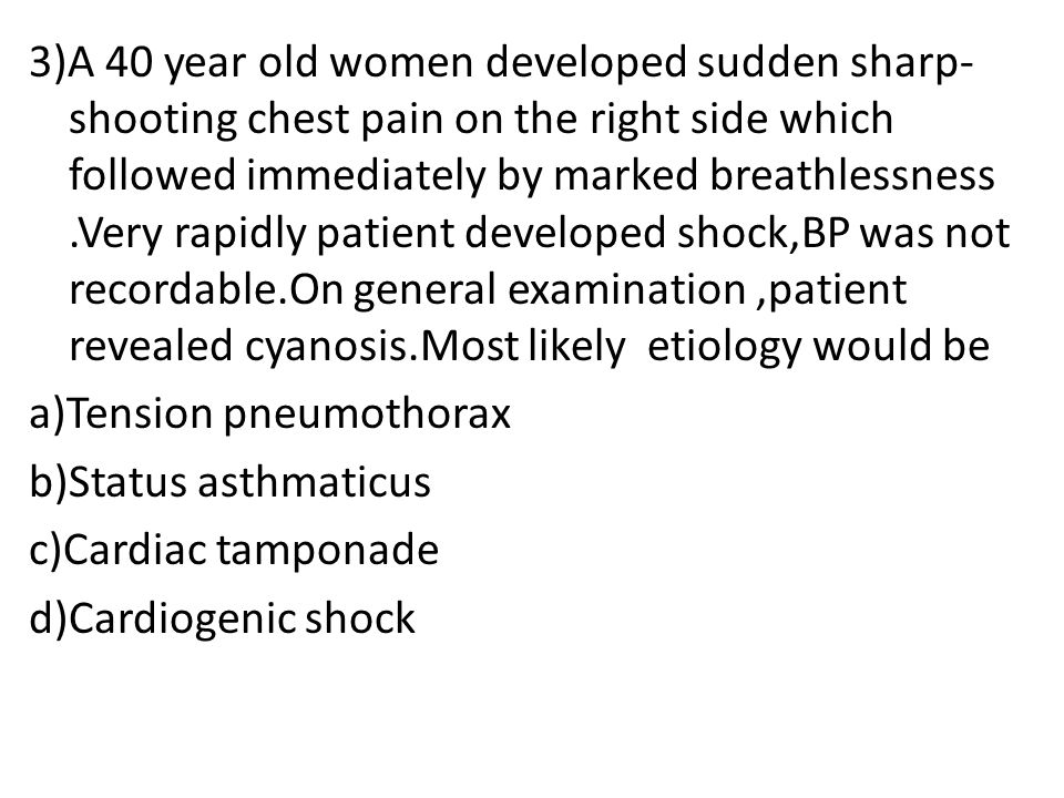 3)A 40 year old women developed sudden sharp- shooting chest pain on the right side which followed immediately by marked breathlessness.Very rapidly patient developed shock,BP was not recordable.On general examination,patient revealed cyanosis.Most likely etiology would be a)Tension pneumothorax b)Status asthmaticus c)Cardiac tamponade d)Cardiogenic shock