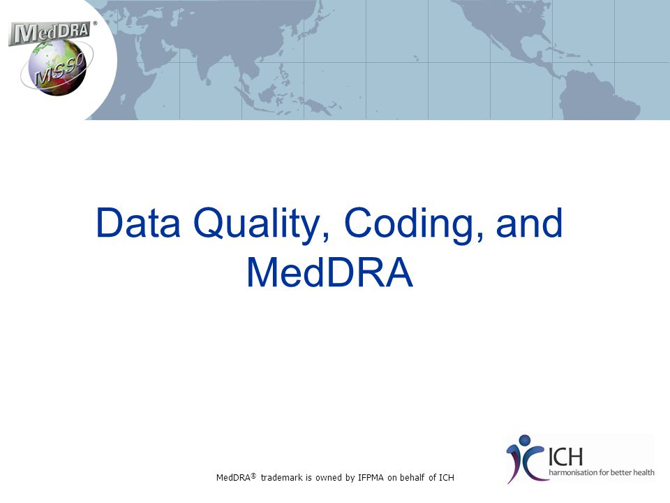 Data Quality, Coding, and MedDRA MedDRA ® trademark is owned by IFPMA on behalf of ICH