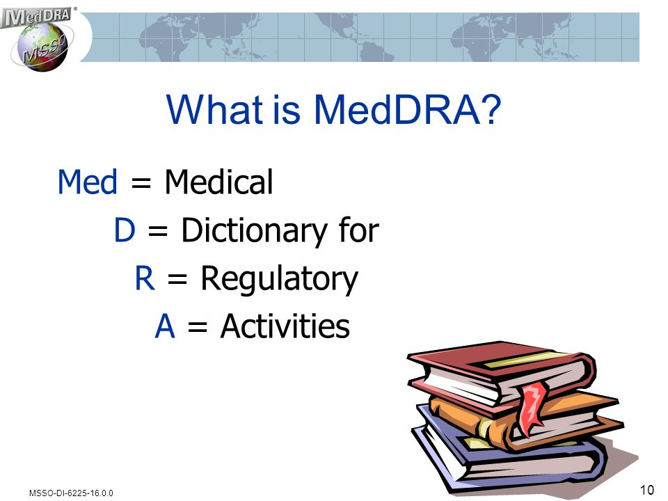 MSSO-DI-6225-16.0.0 10 What is MedDRA? Med = Medical D = Dictionary for R = Regulatory A = Activities