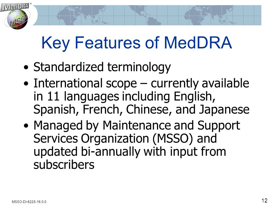 MSSO-DI-6225-16.0.0 12 Key Features of MedDRA Standardized terminology International scope – currently available in 11 languages including English, Sp