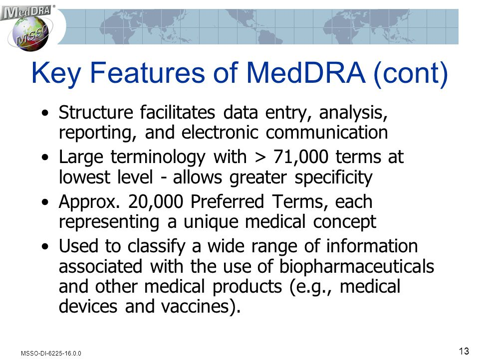 MSSO-DI-6225-16.0.0 13 Key Features of MedDRA (cont) Structure facilitates data entry, analysis, reporting, and electronic communication Large terminology with > 71,000 terms at lowest level - allows greater specificity Approx.