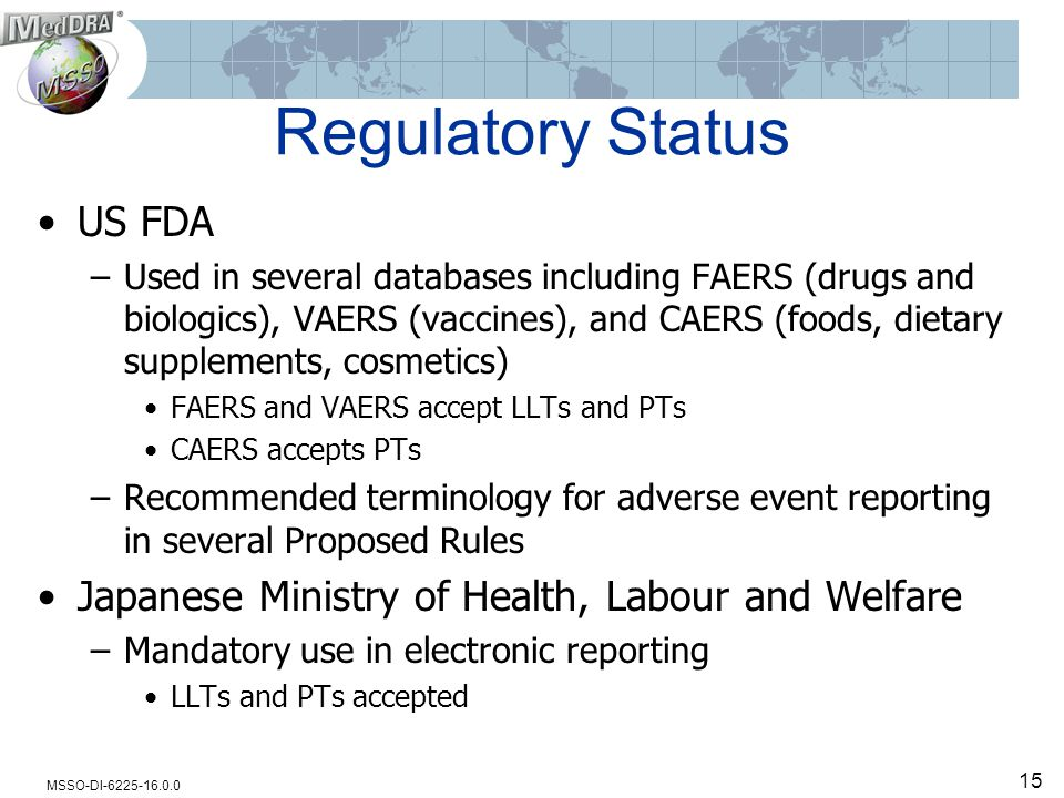 MSSO-DI-6225-16.0.0 Regulatory Status US FDA –Used in several databases including FAERS (drugs and biologics), VAERS (vaccines), and CAERS (foods, dietary supplements, cosmetics) FAERS and VAERS accept LLTs and PTs CAERS accepts PTs –Recommended terminology for adverse event reporting in several Proposed Rules Japanese Ministry of Health, Labour and Welfare –Mandatory use in electronic reporting LLTs and PTs accepted 15