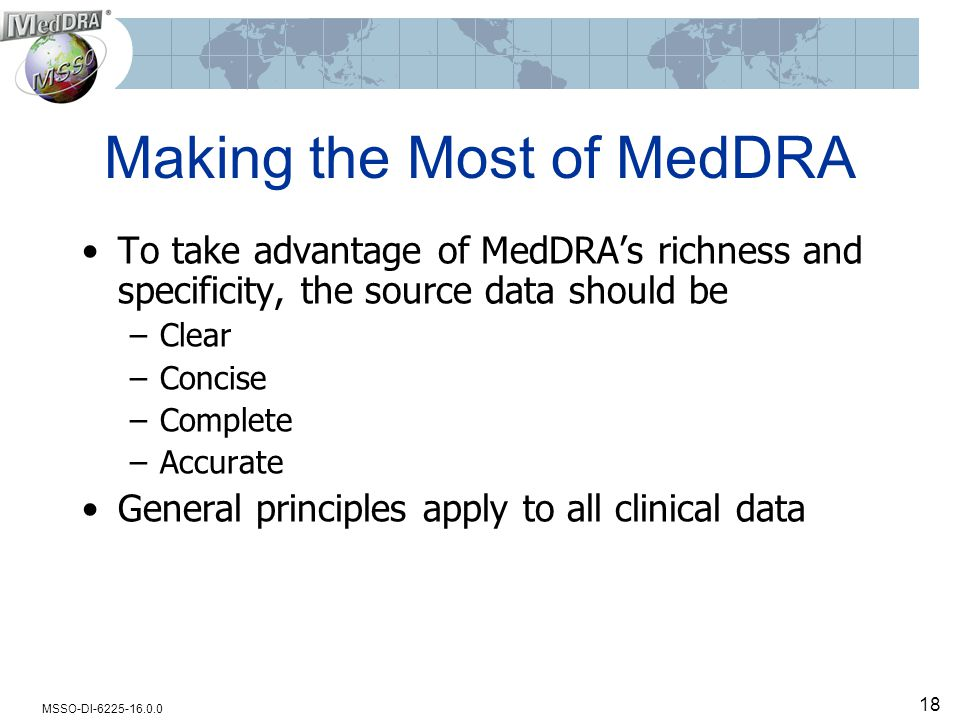 MSSO-DI-6225-16.0.0 18 Making the Most of MedDRA To take advantage of MedDRA's richness and specificity, the source data should be –Clear –Concise –Complete –Accurate General principles apply to all clinical data