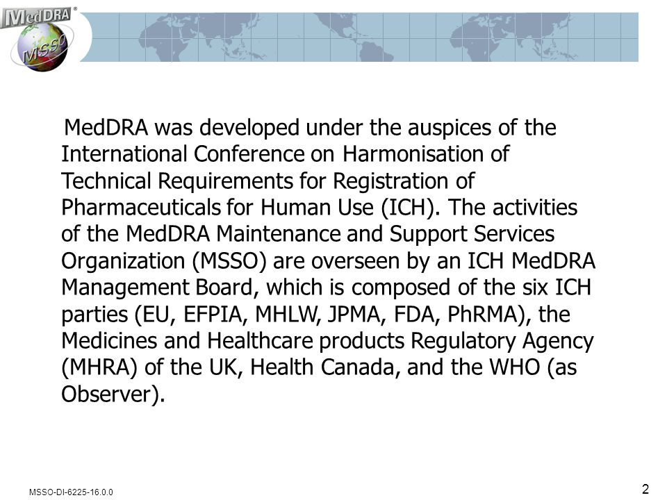 MSSO-DI-6225-16.0.0 MedDRA was developed under the auspices of the International Conference on Harmonisation of Technical Requirements for Registration of Pharmaceuticals for Human Use (ICH).