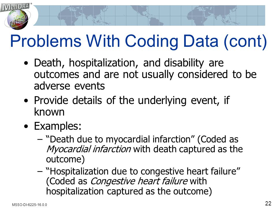 MSSO-DI-6225-16.0.0 22 Problems With Coding Data (cont) Death, hospitalization, and disability are outcomes and are not usually considered to be adverse events Provide details of the underlying event, if known Examples: – Death due to myocardial infarction (Coded as Myocardial infarction with death captured as the outcome) – Hospitalization due to congestive heart failure (Coded as Congestive heart failure with hospitalization captured as the outcome)
