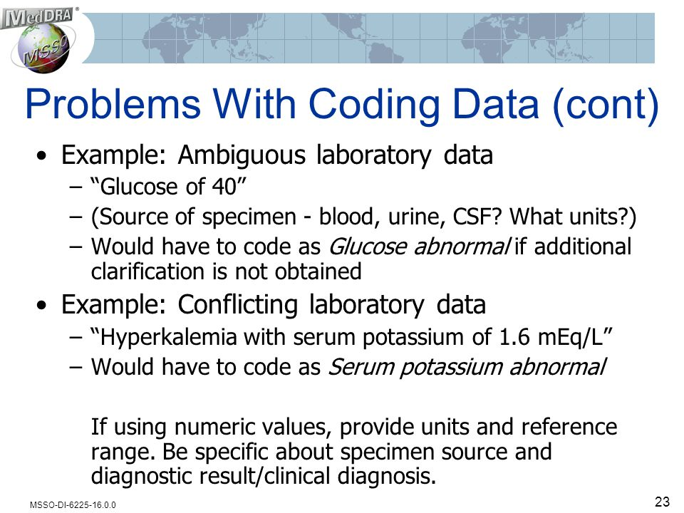 MSSO-DI-6225-16.0.0 23 Problems With Coding Data (cont) Example: Ambiguous laboratory data – Glucose of 40 –(Source of specimen - blood, urine, CSF.