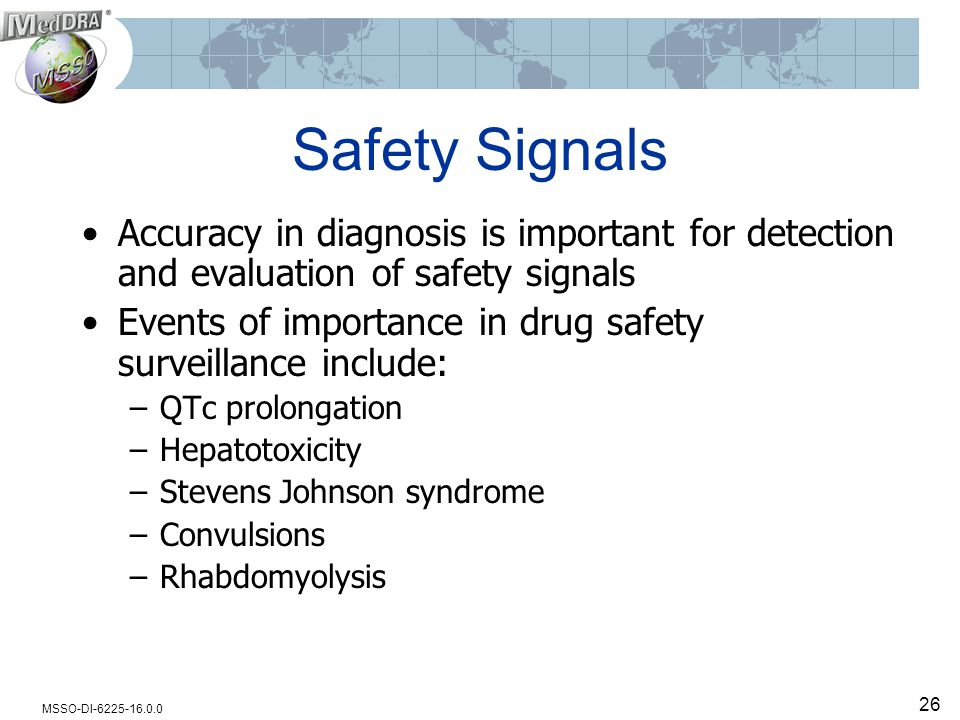 MSSO-DI-6225-16.0.0 26 Safety Signals Accuracy in diagnosis is important for detection and evaluation of safety signals Events of importance in drug safety surveillance include: –QTc prolongation –Hepatotoxicity –Stevens Johnson syndrome –Convulsions –Rhabdomyolysis
