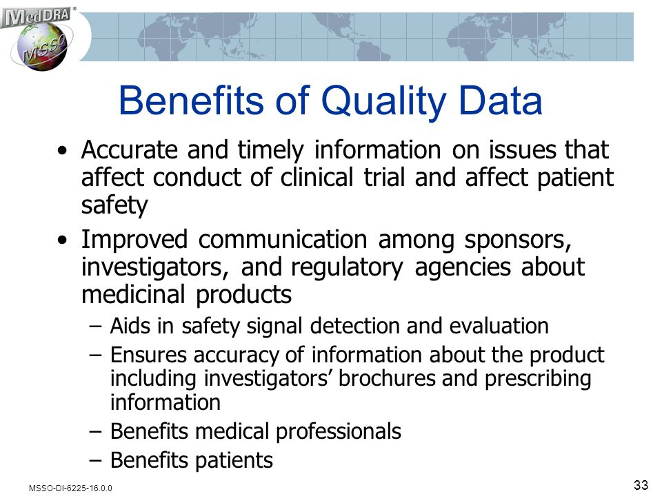 MSSO-DI-6225-16.0.0 33 Benefits of Quality Data Accurate and timely information on issues that affect conduct of clinical trial and affect patient saf