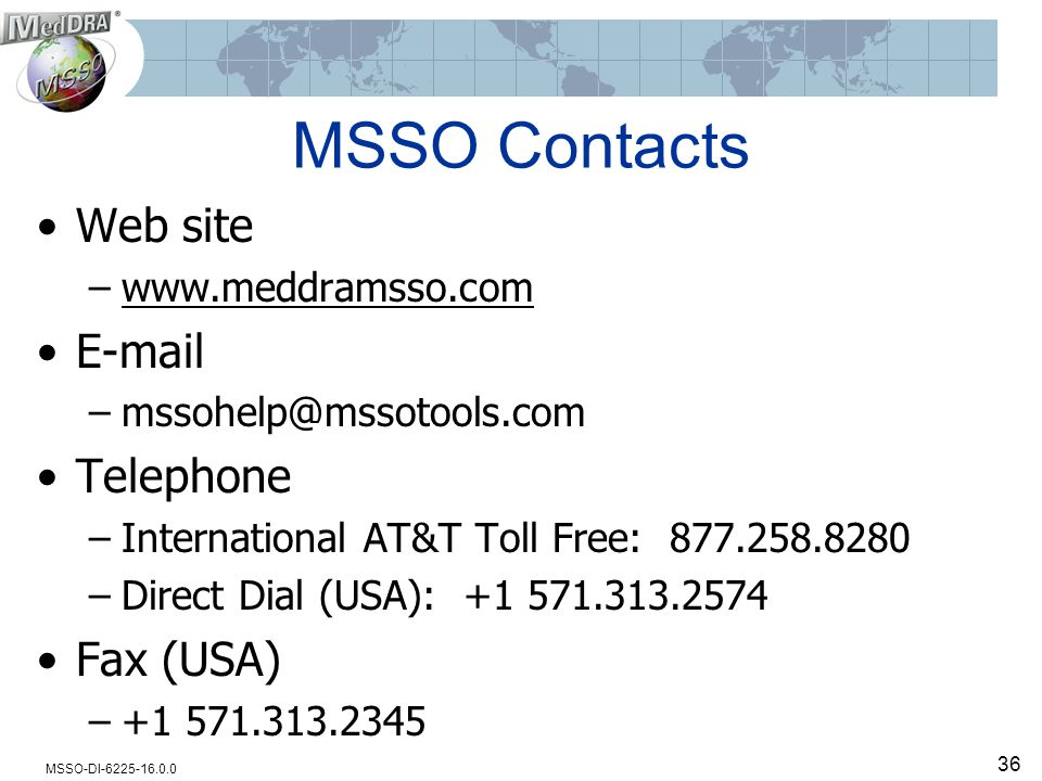 MSSO-DI-6225-16.0.0 MSSO Contacts Web site –www.meddramsso.com E-mail –mssohelp@mssotools.com Telephone –International AT&T Toll Free: 877.258.8280 –Direct Dial (USA): +1 571.313.2574 Fax (USA) –+1 571.313.2345 36