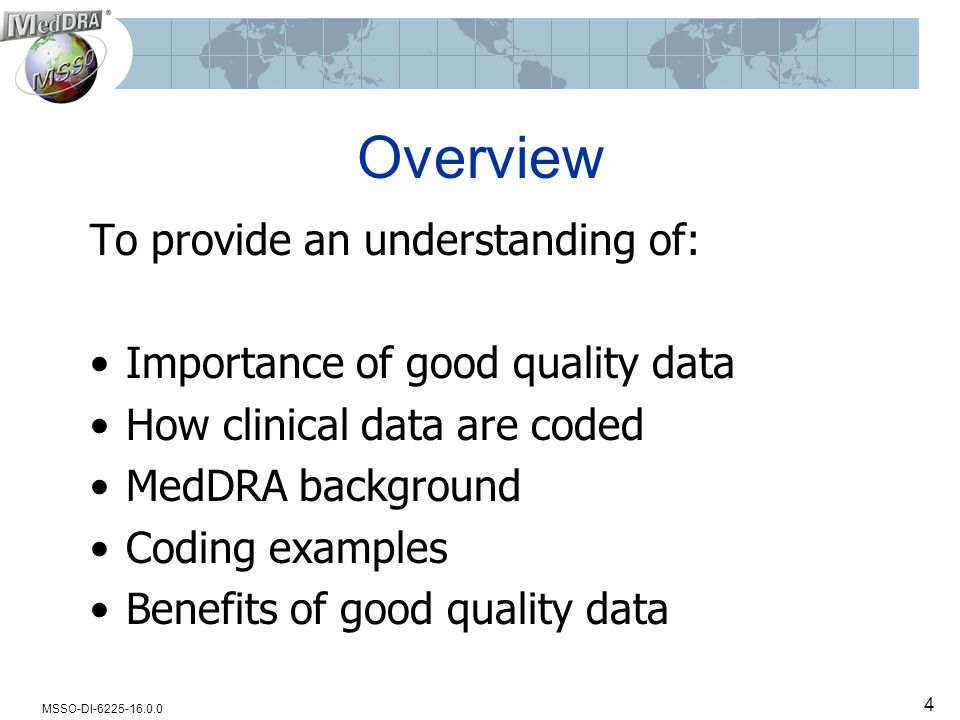 MSSO-DI-6225-16.0.0 4 Overview To provide an understanding of: Importance of good quality data How clinical data are coded MedDRA background Coding examples Benefits of good quality data