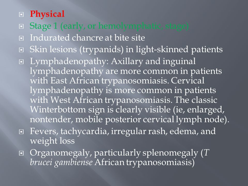  Physical  Stage 1 (early, or hemolymphatic, stage)  Indurated chancre at bite site  Skin lesions (trypanids) in light-skinned patients  Lymphade