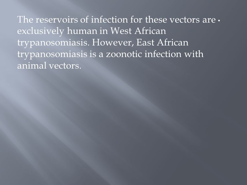 The reservoirs of infection for these vectors are exclusively human in West African trypanosomiasis. However, East African trypanosomiasis is a zoonot