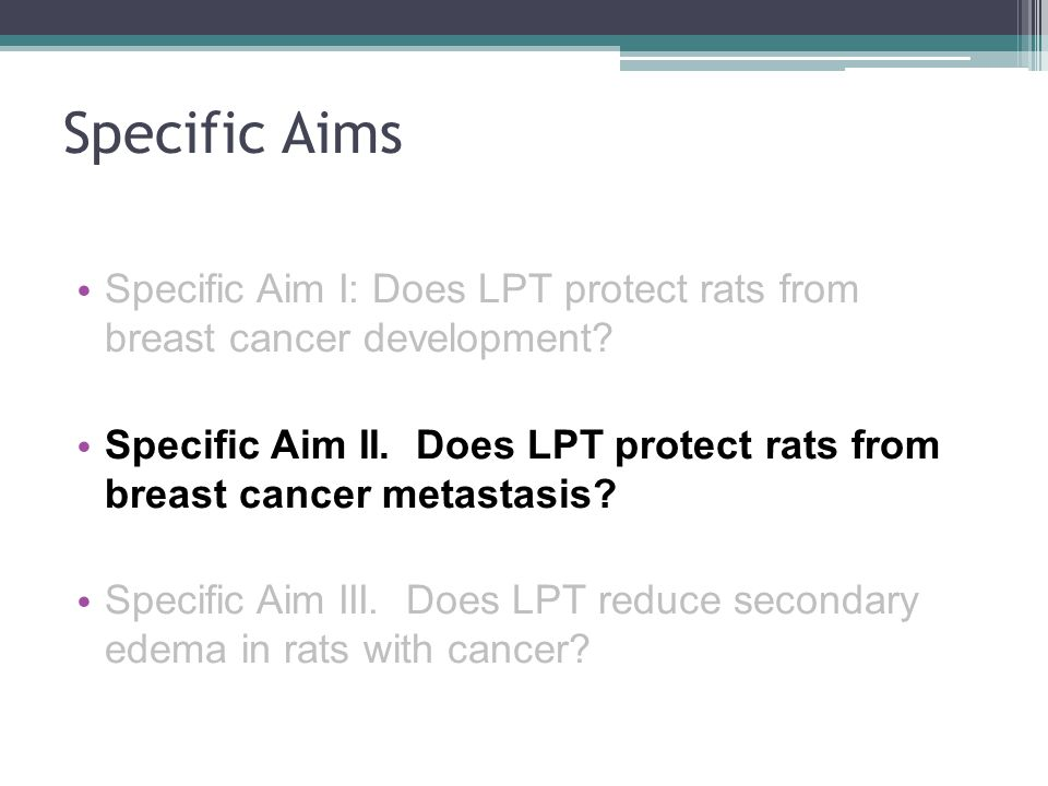 Specific Aims Specific Aim I: Does LPT protect rats from breast cancer development? Specific Aim II. Does LPT protect rats from breast cancer metastas