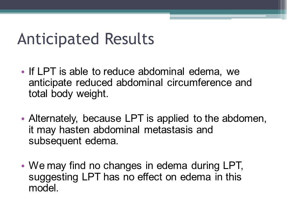 Anticipated Results If LPT is able to reduce abdominal edema, we anticipate reduced abdominal circumference and total body weight.