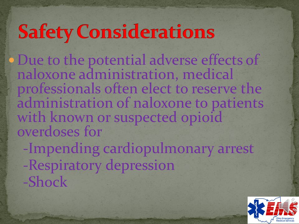 All patients should be assessed for other causes of altered mental status and/or respiratory depression (hypoxia, hypoglycemia, head injury, shock, stroke) The adverse effects following naloxone administration, particularly in chronic opioid users and abusers, may place the patient and bystanders at risk